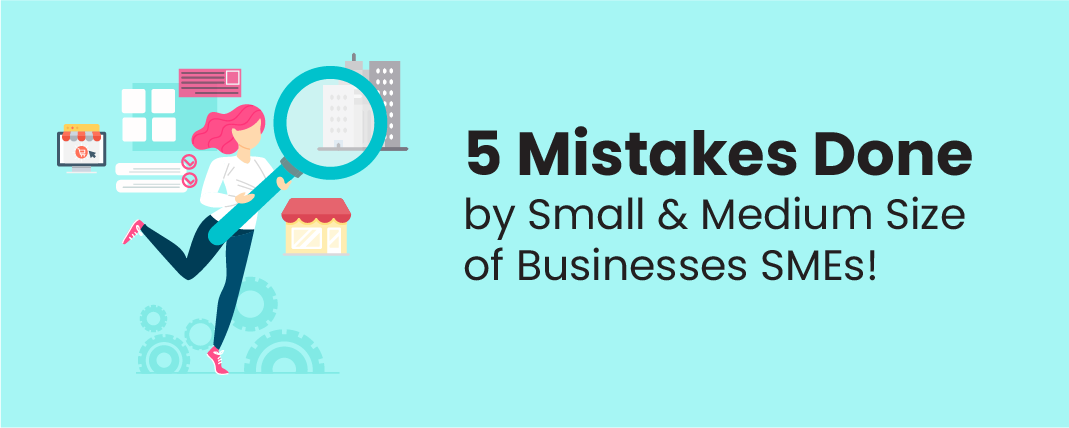 5 Mistakes done by Small & Medium size of Businesses SMEs!