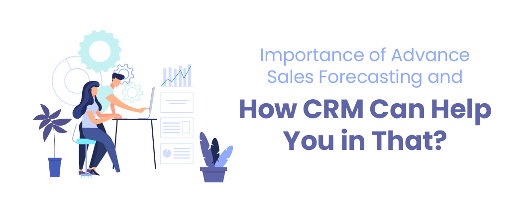 Importance of Advance Sales Forecasting and how CRM can help you in that?