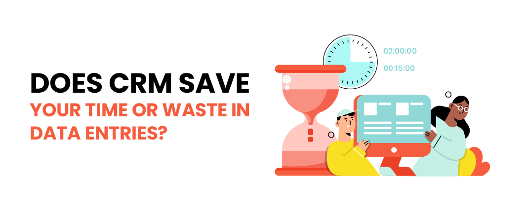 Does CRM save your time or waste in data entries?
